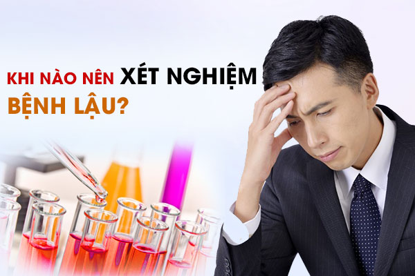 Khi nào cần làm xét nghiệm bệnh lậu?